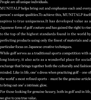 People are all unique individuals. H C MUNITALP helps bring out and emphasize each and every person's unique qualities. To achieve this, H C MUNITALP itself aspires to true uniqueness. It has developed value as a Japanese form of golf couture andhas gained the right to rise to the top of the highest standards found in the world by perfecting products using only the finest of materials and a particular focus on Japanese creative techniques. While golf serves as a traditional sports competition with a long history, it also acts as a wonderful place for social exchange that brings together both the culturally and fashion minded. Like in life, one's dress when practicing golf – one of the world 's most refined sports – must be the genuine article to bring out one's intrinsic glow. For those looking for genuine luxury, both in golf and in life, we give to you true value.